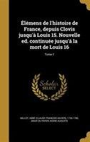 Élémens de l'histoire de France, depuis Clovis jusqu'à Louis 15. Nouvelle ed. continuée
