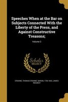 Speeches When at the Bar on Subjects Connected With the Liberty of the Press, and Against Constructive Treasons;; Volume 2