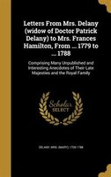 Letters From Mrs. Delany (widow of Doctor Patrick Delany) to Mrs. Frances Hamilton, From ... 1779 to ... 1788: Comprising Many Unp