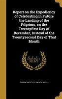 Report on the Expediency of Celebrating in Future the Landing of the Pilgrims, on the Twentyfirst Day of December, Instead of the