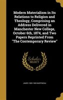 Modern Materialism in Its Relations to Religion and Theology, Comprising an Address Delivered in Manchester New College, October 6