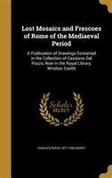 Lost Mosaics and Frescoes of Rome of the Mediaeval Period: A Publication of Drawings Contained in the Collection of Cassiano Dal P