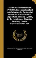 """""""The Bulfinch State House,"""" 1798-1898. Exercises Incident to Celebrating Its Centennial Before the Massachusetts"""