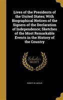 Lives of the Presidents of the United States; With Biographical Notices of the Signers of the Declaration of Independence; Sketche
