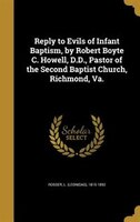 Reply to Evils of Infant Baptism, by Robert Boyte C. Howell, D.D., Pastor of the Second Baptist Church, Richmond, Va.