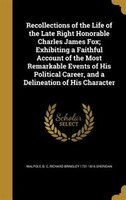 Recollections of the Life of the Late Right Honorable Charles James Fox; Exhibiting a Faithful Account of the Most Remarkable Even