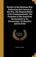 Review of the Mexican War, Embracing the Causes of the War, the Responsibility of Its Commencement, the Purposes of the American G