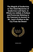 The Magick of Quakerism or The Chief Mysteries of Quakerism Laid Open, to Which Are Added, A Preface and Postscript Relating to th