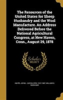 The Resources of the United States for Sheep Husbandry and the Wool Manufacture. An Address Delivered Before the National Agricult