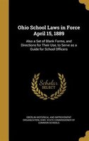 Ohio School Laws in Force April 15, 1889: Also a Set of Blank Forms, and Directions for Their Use, to Serve as a Guide for School
