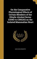 On the Comparative Physiological Effects of Certain Members of the Ethylic Alcohol Series (CH4O to C5H12O) on the Isolated Mammali
