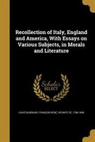 Recollection of Italy, England and America, With Essays on Various Subjects, in Morals and Literature