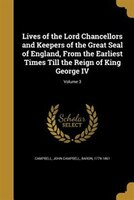 Lives of the Lord Chancellors and Keepers of the Great Seal of England, From the Earliest Times Till the Reign of King George IV;