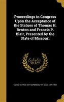 Proceedings in Congress Upon the Acceptance of the Statues of Thomas H. Benton and Francis P. Blair, Presented by the State of Mis