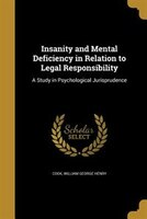 Insanity and Mental Deficiency in Relation to Legal Responsibility: A Study in Psychological Jurisprudence