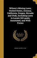 Wilson's Mining Laws, United States, Arizona, California, Oregon, Nevada and Utah, Including Laws to Locate Oil Lands;