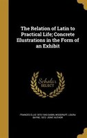 The Relation of Latin to Practical Life; Concrete Illustrations in the Form of an Exhibit