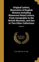 Original Letters, Illustrative of English History; Including Numerous Royal Letters; From Autographs in the British Museum, and On