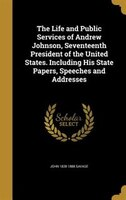 The Life and Public Services of Andrew Johnson, Seventeenth President of the United States. Including His State Papers, Speeches a