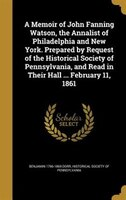 A Memoir of John Fanning Watson, the Annalist of Philadelphia and New York. Prepared by Request of the Historical Society of Penns