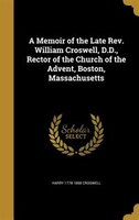 A Memoir of the Late Rev. William Croswell, D.D., Rector of the Church of the Advent, Boston, Massachusetts