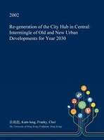 Re-generation of the City Hub in Central: Intermingle of Old and New Urban Developments for Year 2030