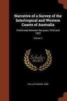 Narrative of a Survey of the Intertropical and Western Coasts of Australia: Performed between the years 1818 and 1822; Volume 1
