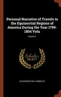 Personal Narrative of Travels to the Equinoctial Regions of America During the Year 1799-1804 Volu; Volume 1