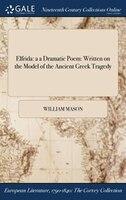 Elfrida: a a Dramatic Poem: Written on the Model of the Ancient Greek Tragedy - William Mason