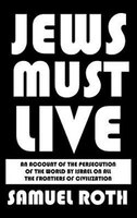 Jews Must Live: An Account of the Persecution of the World by Israel on All the Frontiers of Civilization