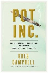 Pot, Inc.: Inside Medical Marijuana, America?s Most Outlaw Industry