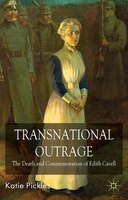 Transnational Outrage: The Death and Commemoration of Edith Cavell - K. Pickles
