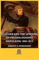 Blucher and the Uprising of Prussia Against Napoleon: 1806-1815