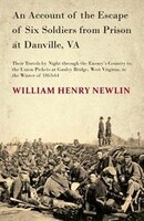 An Account of the Escape of Six Soldiers from Prison at Danville, VA - Their Travels by Night through the Enemy's Country