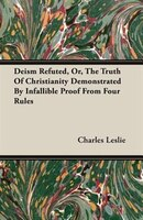 Deism Refuted, Or, The Truth Of Christianity Demonstrated By Infallible Proof From Four Rules