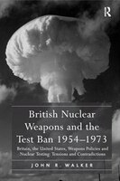 British Nuclear Weapons And The Test Ban 1954?1973: Britain, The United States, Weapons Policies And Nuclear Testing: Tensions And