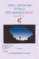 And I Am Dumb to Tell the Crooked Rose Vol II:  A Weather's Wind