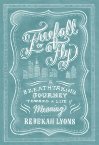 Freefall To Fly: A Breathtaking Journey Toward A Life Of Meaning