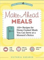 Make Ahead Meals: 100+ Recipes for Home-Cooked Meals You Can