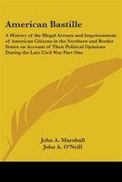 American Bastille:  A History of the Illegal Arrests and Imprisonment of American Citizens in the Northern and Border States on Ac