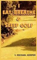 I Eat, Breathe & Sleep Golf