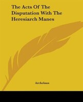 The Acts Of The Disputation With The Heresiarch Manes