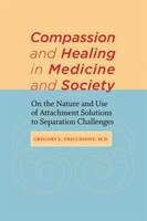 Compassion And Healing In Medicine And Society: On The Nature And Use Of Attachment Solutions To Separation Challenges