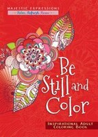 Be Still And Color: Inspirational Adult Coloring Book