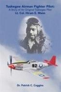 Tuskegee Airman Fighter Pilot: A Story of an Original Tuskegee Pilot Lt. Col. Hiram E. Mann