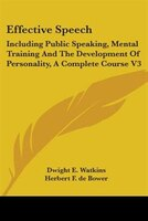 Effective Speech:  Including Public Speaking, Mental Training And The Development Of Personality, A Complete Course V3