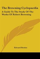 The Browning Cyclopaedia:  A Guide To The Study Of The Works Of Robert Browning