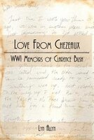 Love From Chezeaux: WWI Memoirs of Clarence Bush