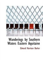 Wanderings by Southern Waters  Eastern Aquitaine (Large Print Edition)