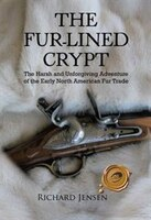 The Fur-Lined Crpyt: The Harsh and Unforgiving Adventure of the Early North American Fur Trade
